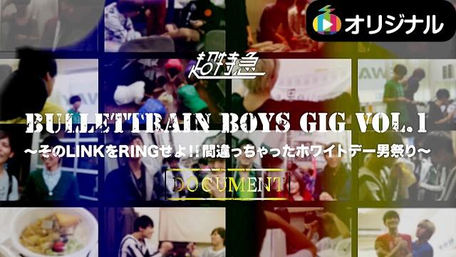 BULLETTRAIN BOYS GIG VOL.1 ~そのLINKをRINGせよ!!間違っちゃったホワイトデー男祭り~ DOCUMENT #1