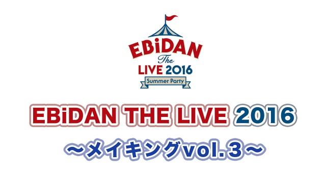 EBiDAN THE LIVE 2016 ~メイキング vol.3~