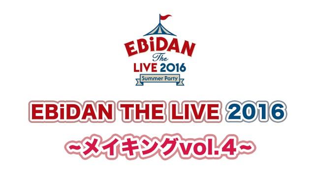 EBiDAN THE LIVE 2016 ~メイキング vol.4~