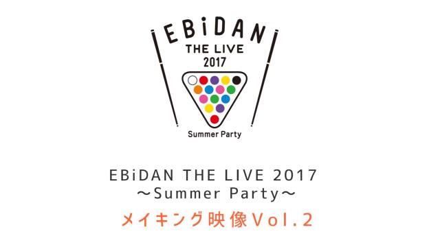 EBiDAN THE LIVE 2017 メイキング Vol.2 本編