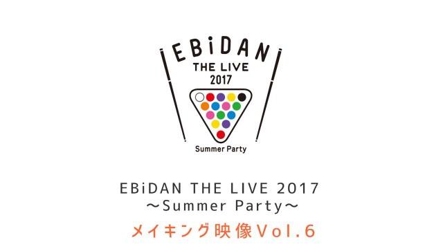 EBiDAN THE LIVE 2017 メイキング Vol.6 本編