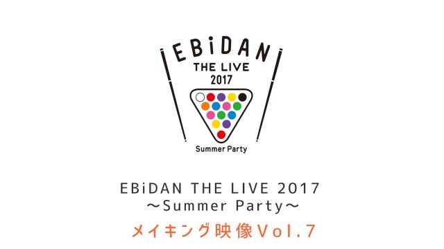 EBiDAN THE LIVE 2017 メイキング Vol.7 本編