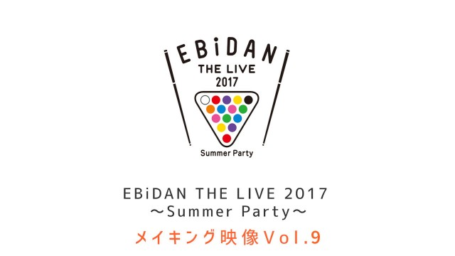 EBiDAN THE LIVE 2017 メイキング Vol.9 本編