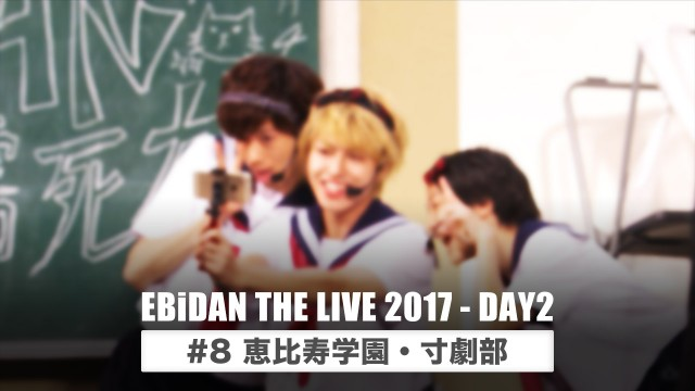 EBiDAN THE LIVE 2017 - DAY2 #8 恵比寿学園・寸劇部