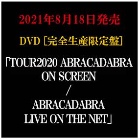 LIVE DVD「TOUR2020 ABRACADABRA ON SCREEN / ABRACADABRA LIVE ON THE NET」完全生産限定盤