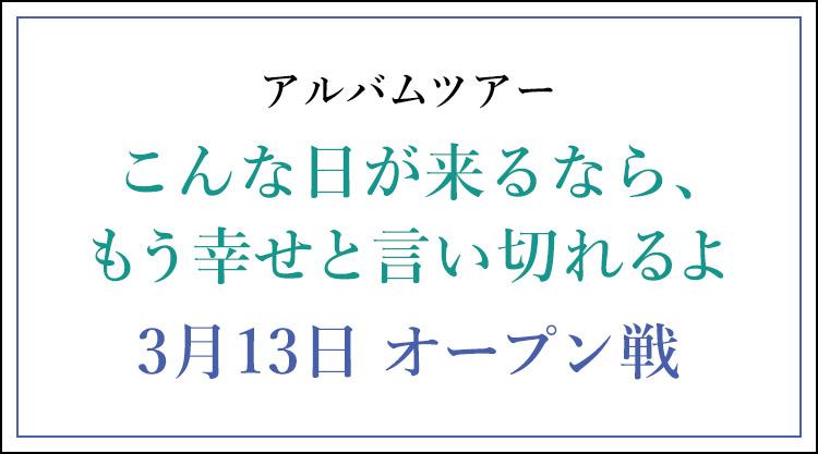アルバムツアー こんな日が来るなら、もう幸せと言い切れるよ 3月13日 オープン戦