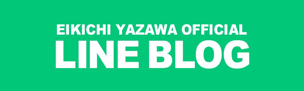 EIKICHI YAZAWA OFFICIAL LINE BLOG