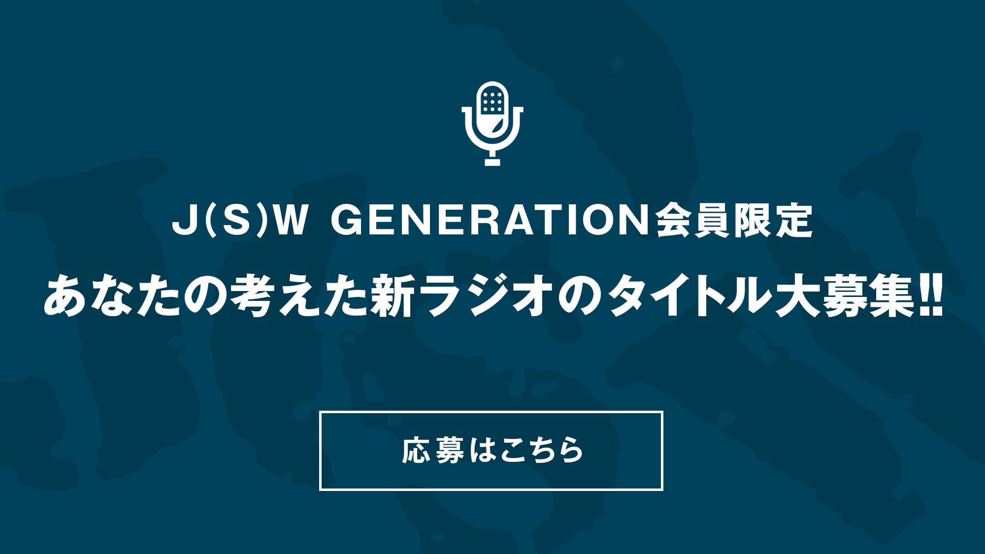 J(S)W GENERATION会員限定 あなたの考えた新ラジオのタイトル大募集