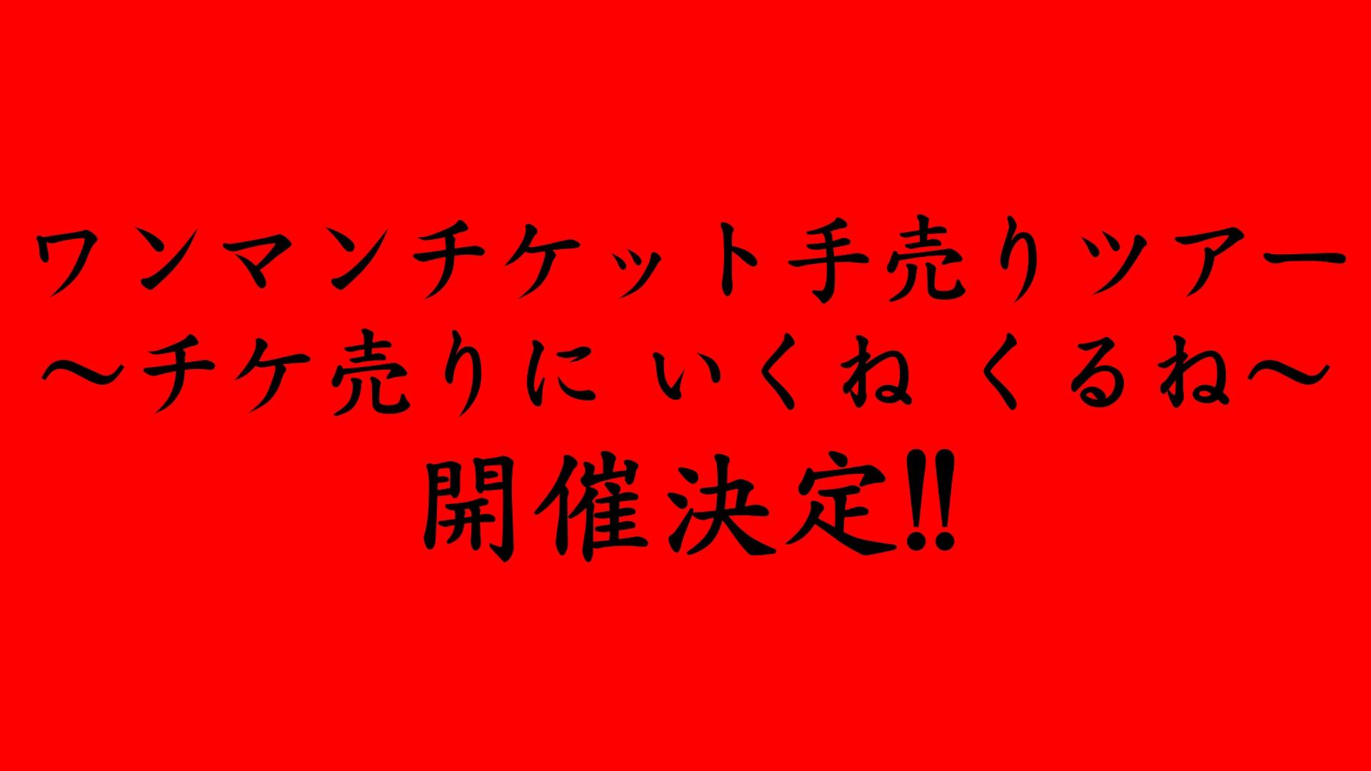 ワンマンチケット手売りツアー 〜チケ売りに いくね くるね〜開催!