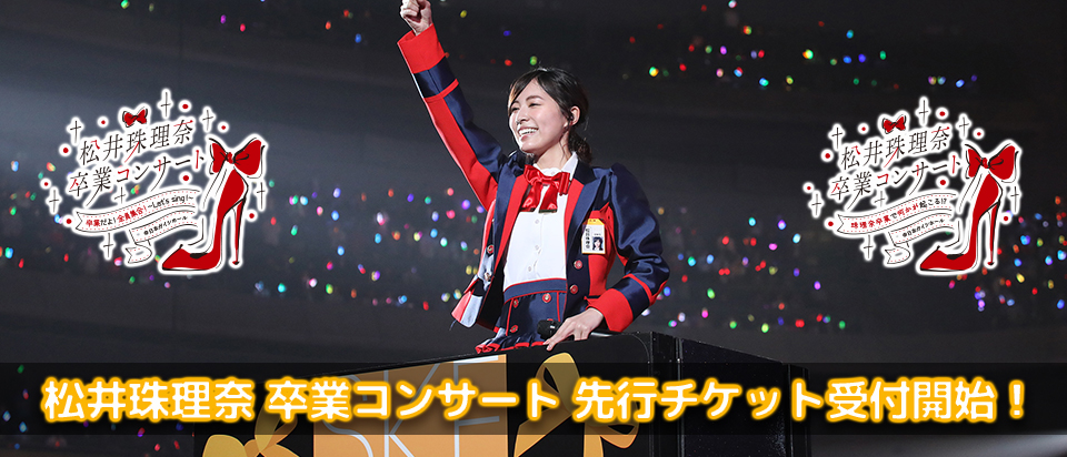 松井珠理奈 卒業コンサート 先行チケット
