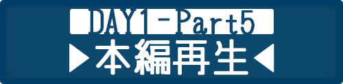 DAY1-Part5 本編再生
