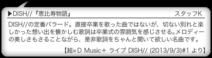 DISH//『恵比寿物語』 DISH//の定番バラード。直接卒業を歌った曲ではないが、切ない別れと楽しかった想い出を懐かしむ歌詞は卒業式の雰囲気を感じさせる。メロディーの美しさもさることながら、是非歌詞をちゃんと聞いて欲しい名曲です。 【超×D Music+ ライブ DISH// (2013/9/3)#1 より】