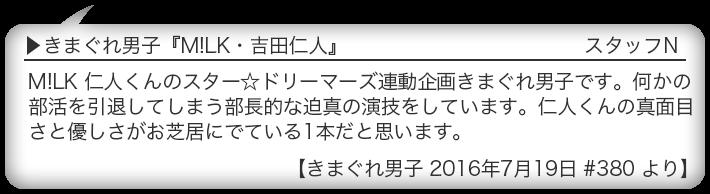 きまぐれ男子『M!LK・吉田仁人』 M!LK 仁人くんのスター☆ドリーマーズ連動企画きまぐれ男子です。何かの部活を引退してしまう部長的な迫真の演技をしています。仁人くんの真面目さと優しさがお芝居にでている1本だと思います。 【きまぐれ男子 2016年7月19日 #380 より】
