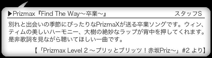 Prizmax『Find The Way〜卒業〜』 別れと出会いの季節にぴったりなPrizmaXが送る卒業ソングです。ウィン、ティムの美しいハーモニー、大樹の絶妙なラップが背中を押してくれます。是非歌詞を見ながら聴いてほしい一曲です。 【「Prizmax Level 2 〜プリッとブリッツ!赤坂Priz〜」#2 より】