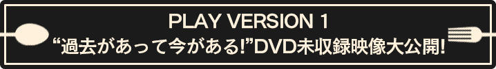 "PLAY VERSION 1 DISH//の""過去があって今がある!""DVD未収録映像大公開!"