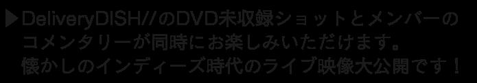 DeliveryDISH//のDVD未収録ショットとメンバーのコメンタリーが同時にお楽しみいただけます。懐かしのインディーズ時代のライブ映像大公開です!