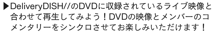 DeliveryDISH//のDVDに収録されているライブ映像と合わせて再生してみよう!DVDの映像とメンバーのコメンタリーをシンクロさせてお楽しみいただけます!
