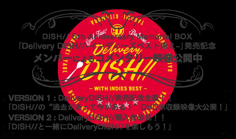 "DISH// 5th Anniversary Memorial BOX 「Delivery DISH//-インディーズベスト添え-」発売記念 メンバーによるオーディオコメンタリー映像公開中 VERSION1:DeliveryDISH//発売記念企画!!「DISH//の""過去があって今がある!""DVD未収録映像大公開!」  VERSION2:DeliveryDISH//購入者必見!!「DISH//と一緒にDeliveryDISH//を楽しもう!」"