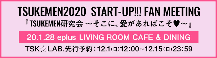 TSUKEMEN2020 START-UP!!! FAN MEETING 『TSUKEMEN研究会 ~そこに、愛があればこそ♥~』
