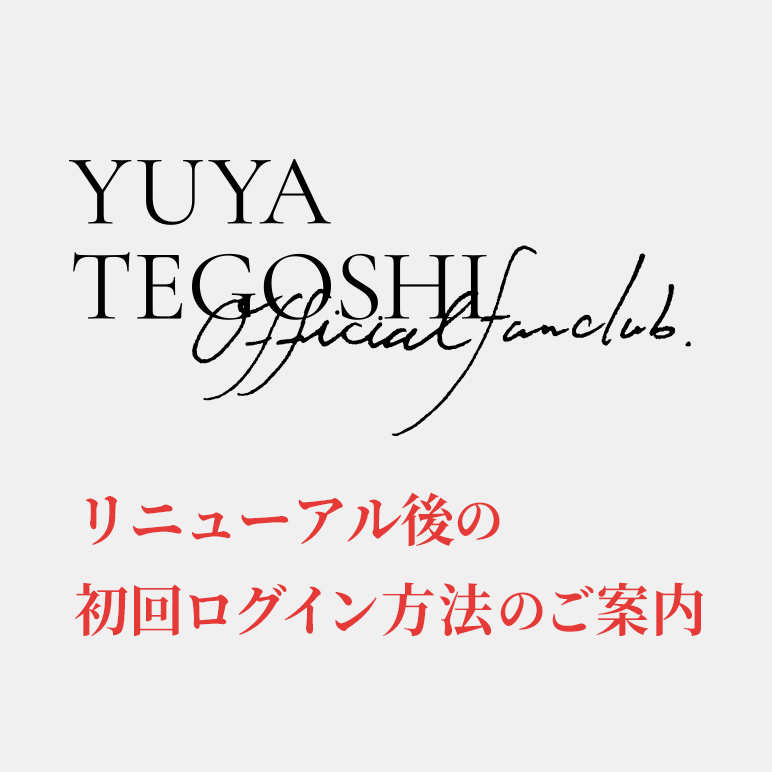 YUYA TEGOSHI OFFICIAL FAN CLUB 初回ログイン案内
